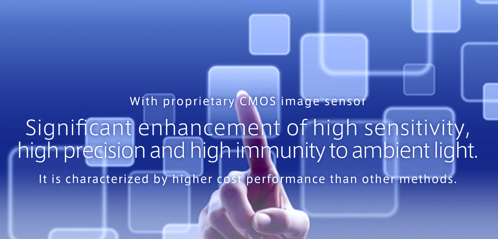With proprietary CMOS image sensor Significant enhancement of high sensitivity,  high precision and high immunity to ambient light. It is characterized by higher cost performance than other methods.
